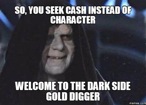 Gold Digger Meme - so you seek cash instead of character welcome to the dark side gold digger memes com