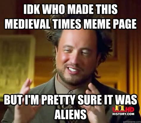 Idk Meme - idk who made this medieval times meme page but i m pretty sure it was aliens ancient aliens