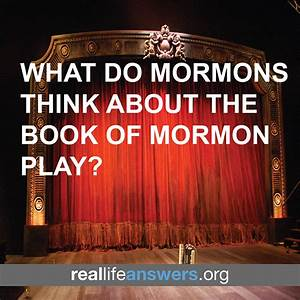 What Do Mormons Think About The Book Of Mormon Play ...