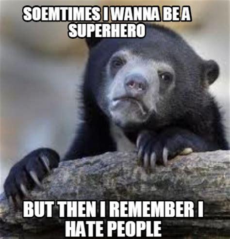 I Hate Memes - meme creator soemtimes i wanna be a superhero but then i remember i hate people meme generator