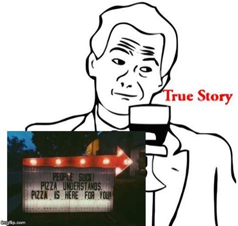 Story Meme - true story meme imgflip