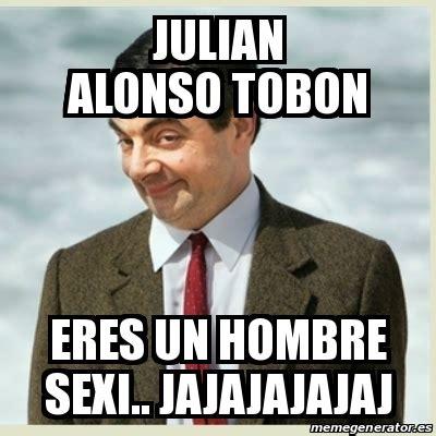 Meme Sexi - meme mr bean julian alonso tobon eres un hombre sexi jajajajajaj 13989471