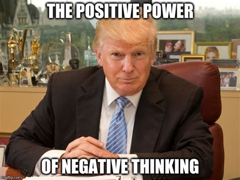 Positive Trump Memes - donald trump the positive power of negative thinking imgflip
