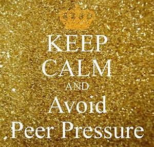 KEEP CALM AND Avoid Peer Pressure Poster | tottiejenkins69 ...