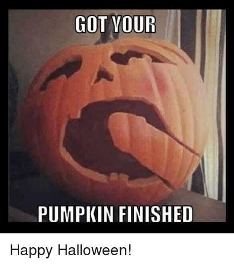 Happy Halloween Meme - got your pumpkin finished happy halloween halloween