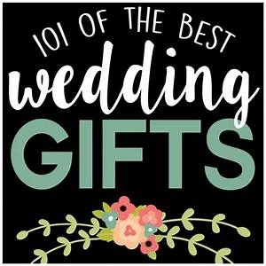 101 of the best wedding gifts With the best wedding gifts