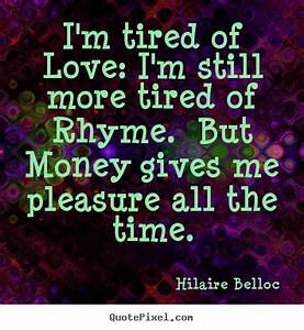 Hilaire Belloc picture quotes - I'm tired of love: i'm ...