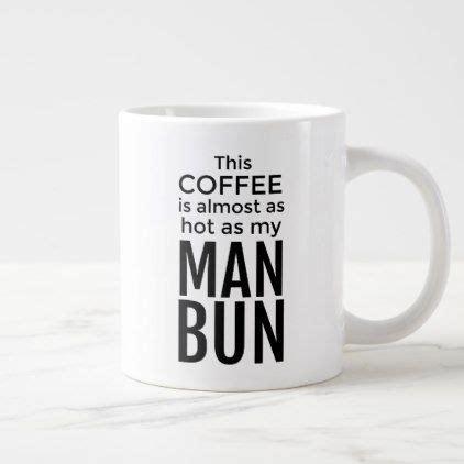 All coffee mugs are not created equal. This Coffee is Almost as Hot as My Man Bun Giant Coffee Mug | Zazzle.com | Man bun, Mugs, Man ...