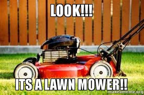 Lawn Mower Meme - look its a lawn mower make a meme