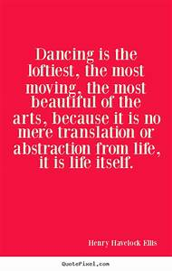 Dancing is the loftiest, the most moving, the most by ...