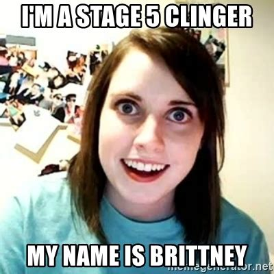 Overly Obsessed Girlfriend Meme - i m a stage 5 clinger my name is brittney overly attached girl meme generator