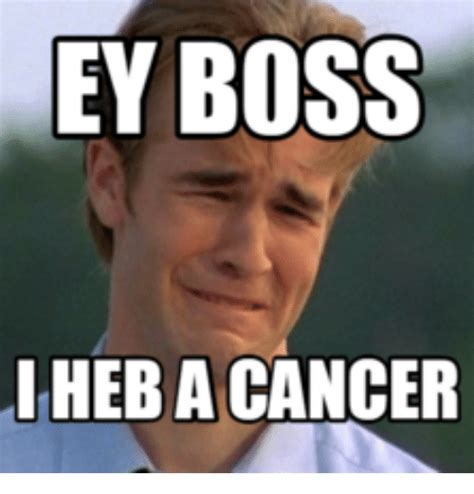 Fuck Cancer Meme - 25 best memes about hey boss i have cancer hey boss i have cancer memes