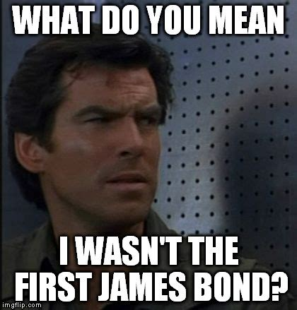 James Bond Meme - goldenbond before tomorrow never was not enough and he died another day imgflip