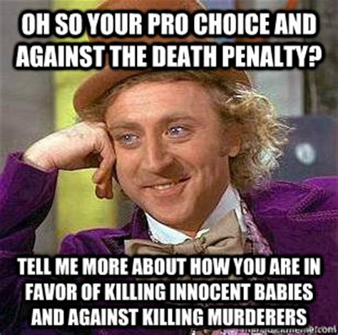 Pro Choice Meme - oh so your pro choice and against the death penalty tell me more about how you are in favor of