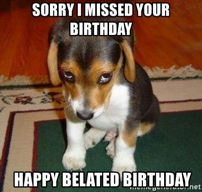 Belated Birthday Memes - sorry i missed your birthday happy belated birthday sad puppy meme generator