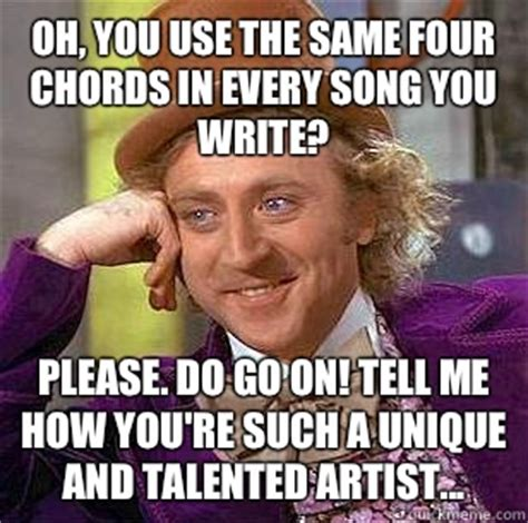 Oh Please Meme - oh you use the same four chords in every song you write please do go on tell me how you re