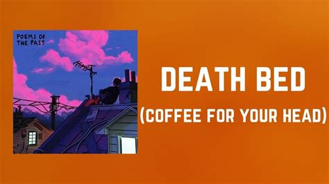 Beabadoobee] don't stay awake for too long, don't go to bed i'll make a cup of coffee for your head it'll get you up and going out of bed. Powfu - death bed (coffee for your head) (Lyrics) feat. beabadoobee - YouTube