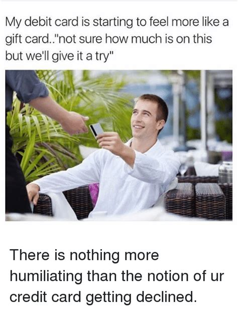 Following this topic we have collected some best memes on credit card declines. My Debit Card Is Starting to Feel More Like a Gift Card Not Sure How Much Is on This but We'll ...