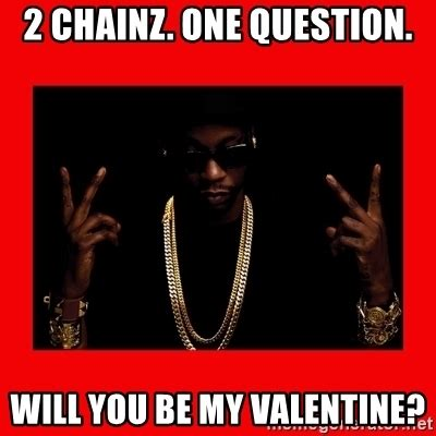 Be My Valentine Meme - 2 chainz one question will you be my valentine 2 chainz valentine meme generator