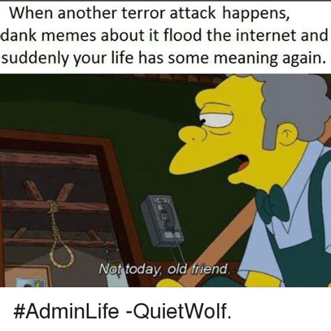 Dank Memes Meaning - when another terror attack happens dank memes about it flood the internet and suddenly your life