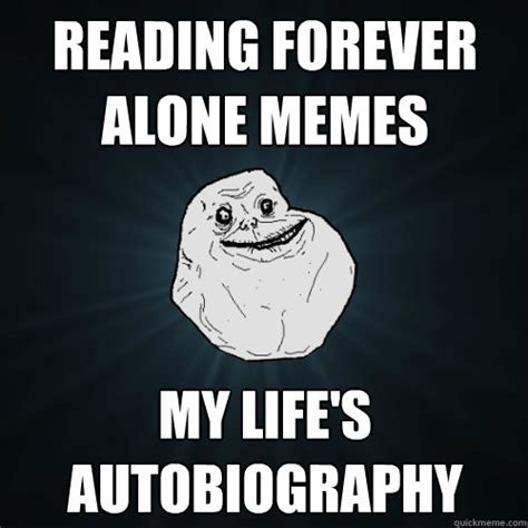 Reading Memes - reading forever alone memes my life s autobiography forever alone quickmeme