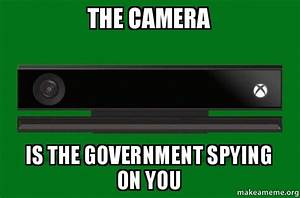 The Camera Is The Government Spying On You Xbox One Meme