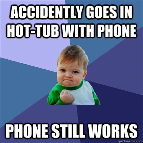 Hot Tub Meme - accidently goes in hot tub with phone phone still works success kid quickmeme