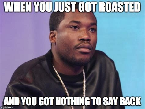 Roast Meme - image tagged in meek mill imgflip