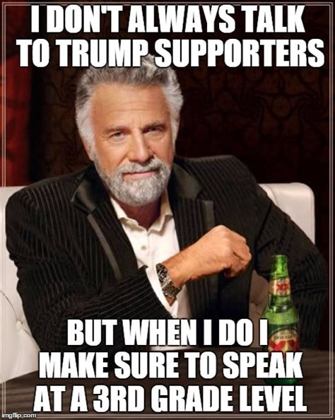 Trump Supporters Memes - the most interesting man in the world meme imgflip