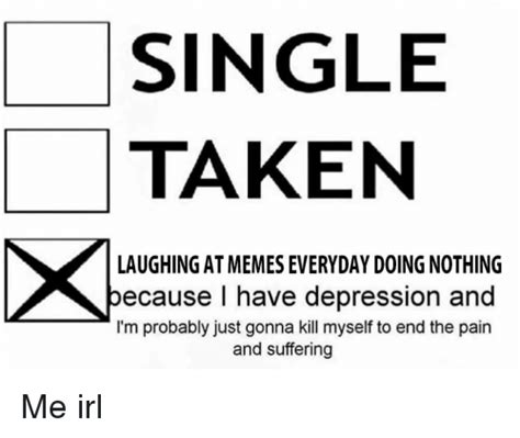 Single Taken Meme - single taken laughingatmemes everyday doing nothing because i have depression and i m probably