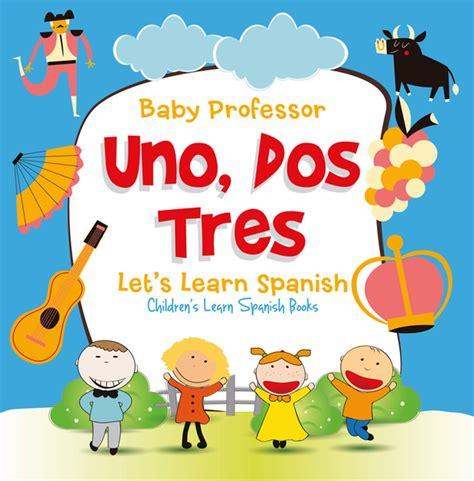 uno dos tres let s learn children s learn 647 | uno dos tres let s learn spanish children s learn spanish books