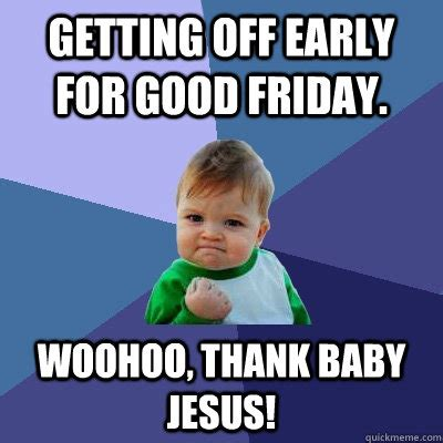 Jesus Good Friday Meme - getting off early for good friday woohoo thank baby jesus success kid quickmeme