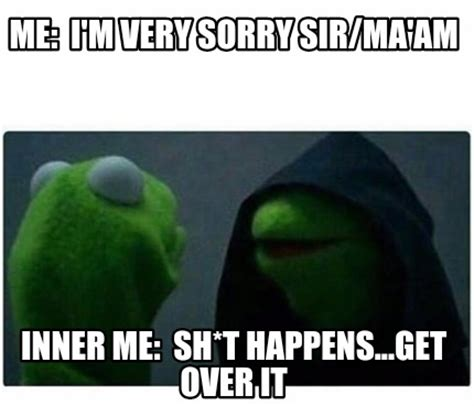 Over It Meme - meme creator me i m very sorry sir ma am inner me sh t happens get over it meme generator