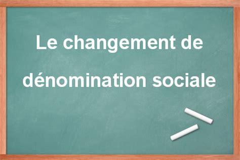 changement siege social sarl changement de dénomination sociale sarl sas et sa le
