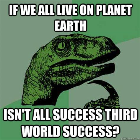 Third World Success Meme - if we all live on planet earth isn t all success third world success philosoraptor quickmeme