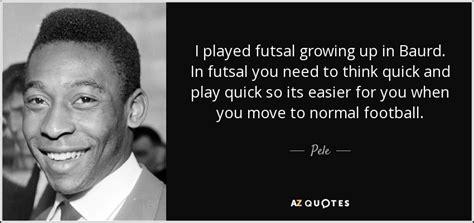 pele quote  played futsal growing   baurd  futsal