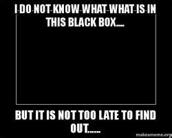 Black Box Meme - i do not know what what is in this black box but it is not too late to find out