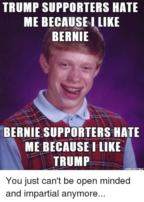 Trump Supporters Memes - trump supporters hate me because i like bernie bernie supporters hate me because i like trump