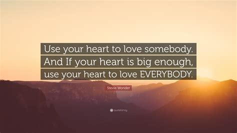 Stevie Wonder Quote: Use your heart to love somebody And