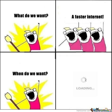 What Do We Want Faster Internet Meme - what do we want faster internet meme 28 images what do we want faster internet meme 28