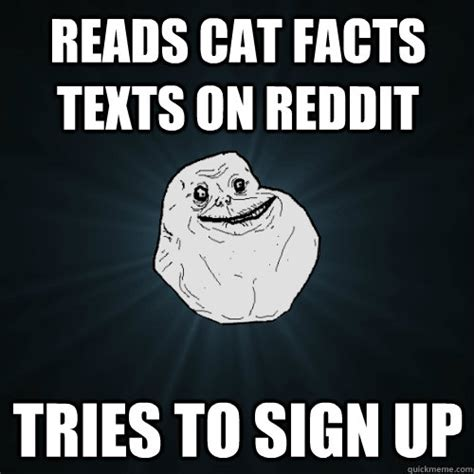 Cat Facts Meme - reads cat facts texts on reddit tries to sign up forever alone quickmeme