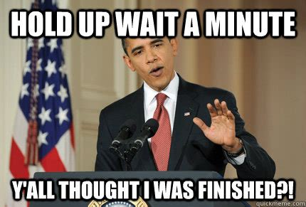 Finished Meme - hold up wait a minute y all thought i was finished obama intro quickmeme