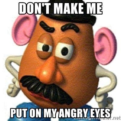 Mr Potato Head Memes - don t make me put on my angry eyes mr potato head meme generator