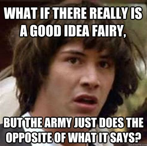Good Idea Meme - what if there really is a good idea fairy but the army just does the opposite of what it says
