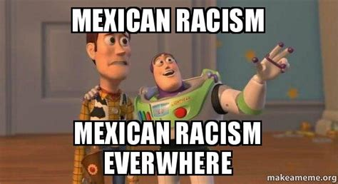 Racist Mexican Memes - mexican racism mexican racism everwhere buzz and woody toy story meme make a meme