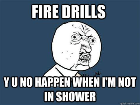 Fire Drill Meme - fire drills y u no happen when i m not in shower y u no quickmeme