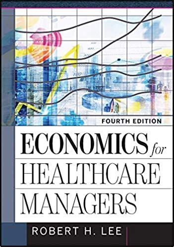 Economics for Healthcare Managers 4th 4E by Robert Lee in