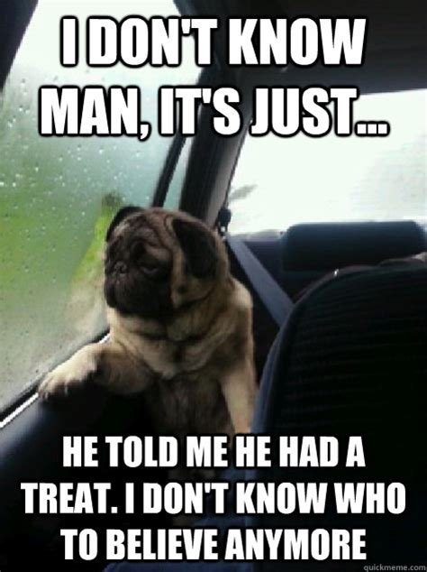 I Don T Know Man Meme - i don t know man it s just he told me he had a treat i don t know who to believe anymore