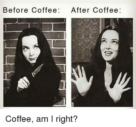 All memes should be general. Before Coffee After Coffee Coffee Am I Right?   Reddit Meme on SIZZLE