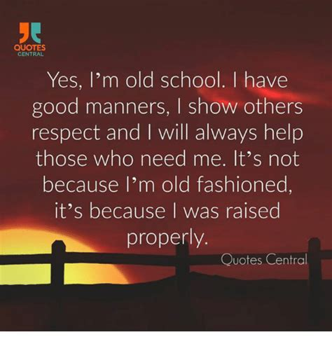 Quotes Central Yes I'm Old School I Have Good Manners L